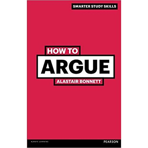 How To Argue - Smarter Study Skills 3rd Edition Prof Alastair Bonnett (author) Paperback