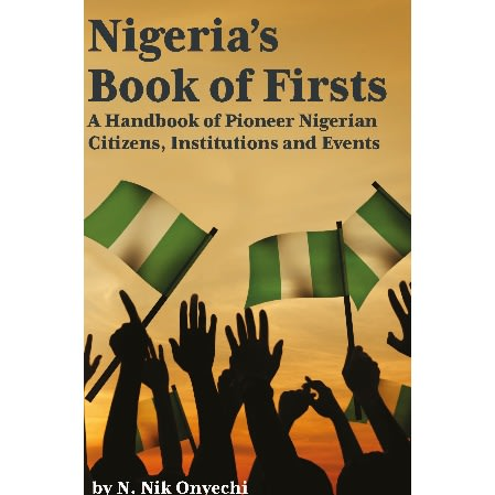 Nigeria's Book Of Firsts - A Handbook On Pioneer Nigerian Citizens, Institutions And Event.